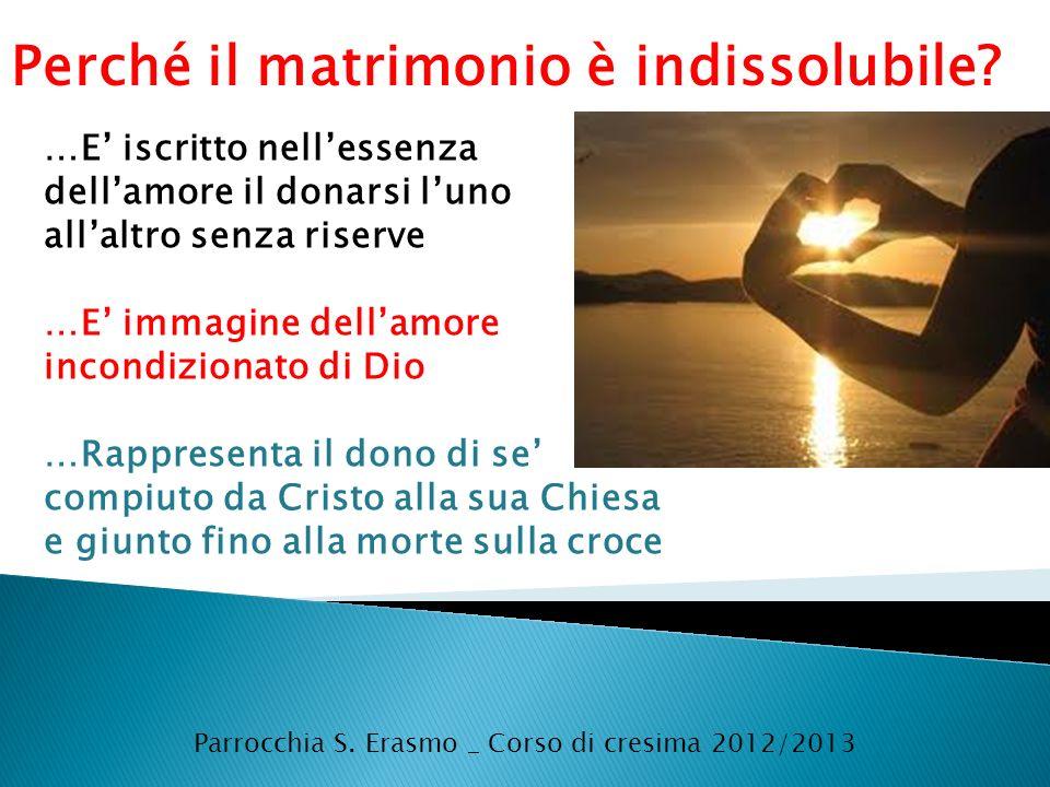 Parrocchia S. Erasmo _ Corso di cresima 2012/2013 Perché il matrimonio è indissolubile? …E iscritto nellessenza dellamore il donarsi luno allaltro sen