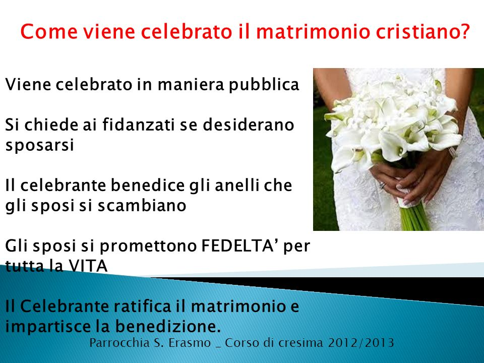 Parrocchia S. Erasmo _ Corso di cresima 2012/2013 Come viene celebrato il matrimonio cristiano? Viene celebrato in maniera pubblica Si chiede ai fidan