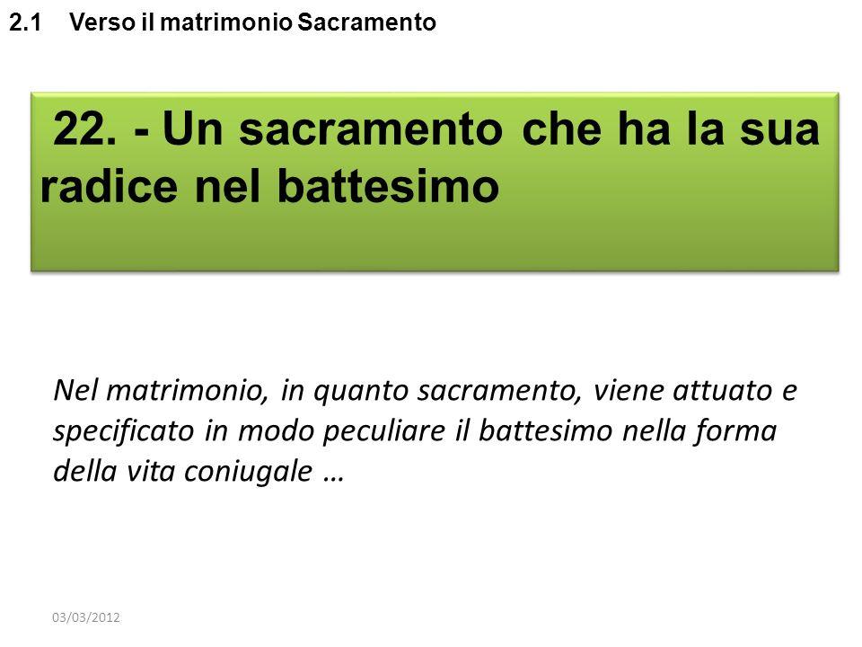 2.1 Verso il matrimonio Sacramento 22. - Un sacramento che ha la sua radice nel battesimo Nel matrimonio, in quanto sacramento, viene attuato e specif