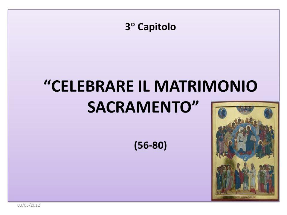 3° Capitolo CELEBRARE IL MATRIMONIO SACRAMENTO (56-80) 3° Capitolo CELEBRARE IL MATRIMONIO SACRAMENTO (56-80) 03/03/2012