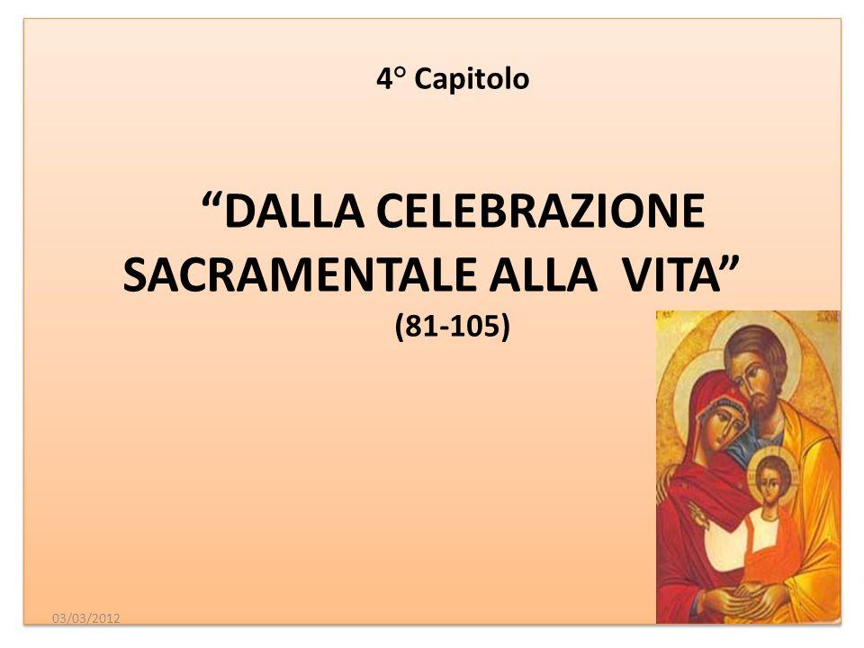 4° Capitolo DALLA CELEBRAZIONE SACRAMENTALE ALLA VITA (81-105) 4° Capitolo DALLA CELEBRAZIONE SACRAMENTALE ALLA VITA (81-105) 03/03/2012