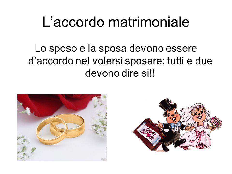 Laccordo matrimoniale Lo sposo e la sposa devono essere daccordo nel volersi sposare: tutti e due devono dire si!!