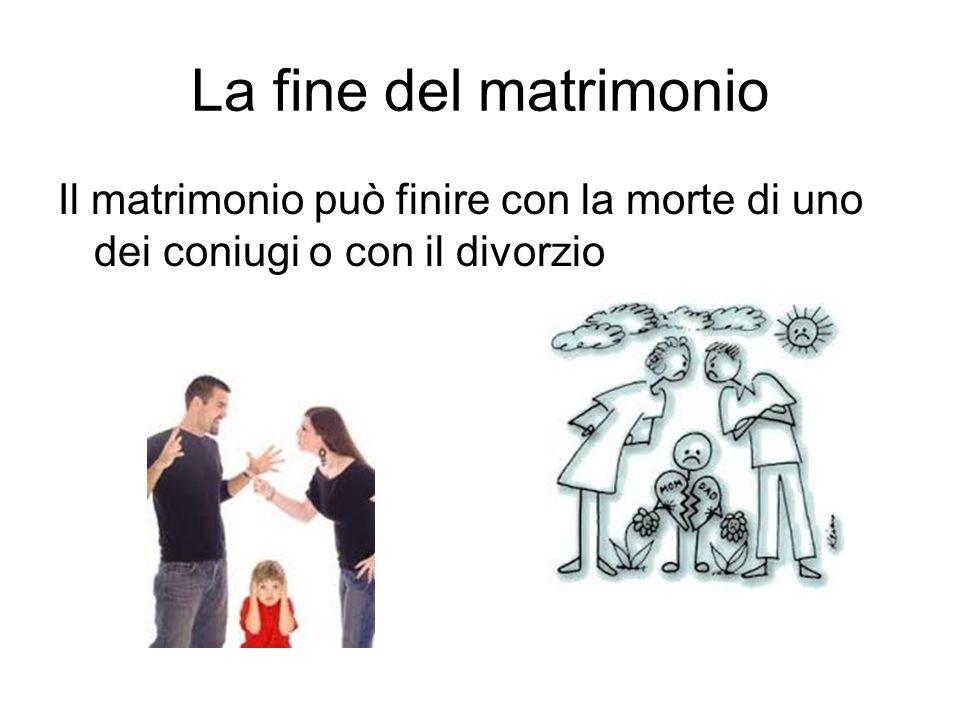 La fine del matrimonio Il matrimonio può finire con la morte di uno dei coniugi o con il divorzio