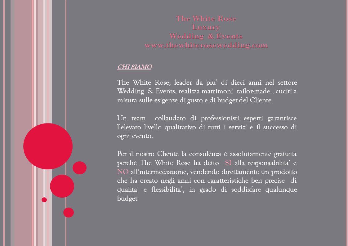 CHI SIAMO The White Rose, leader da piu di dieci anni nel settore Wedding & Events, realizza matrimoni tailor-made, cuciti a misura sulle esigenze di