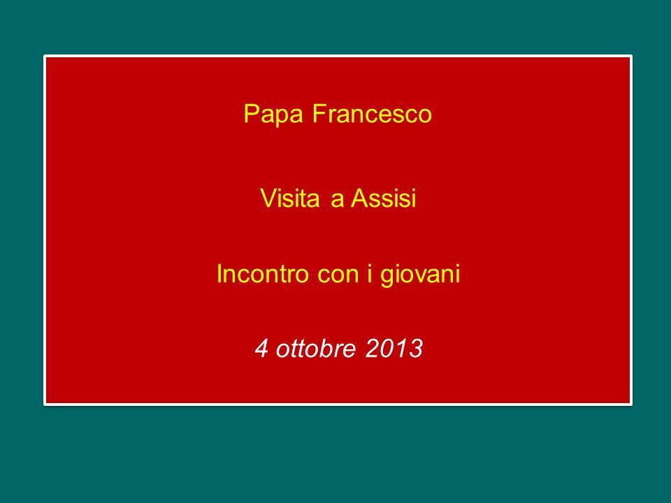 Papa Francesco Visita a Assisi Incontro con i giovani 4 ottobre 2013 Papa Francesco Visita a Assisi Incontro con i giovani 4 ottobre 2013
