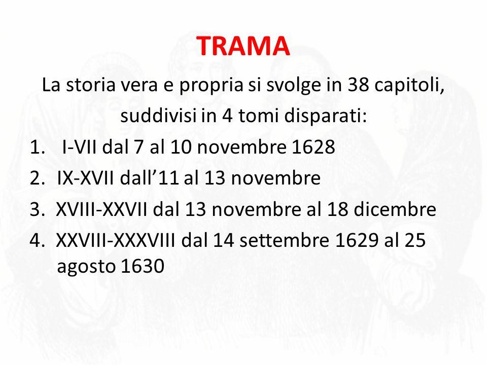 TRAMA La storia vera e propria si svolge in 38 capitoli, suddivisi in 4 tomi disparati: 1. I-VII dal 7 al 10 novembre 1628 2.IX-XVII dall11 al 13 nove