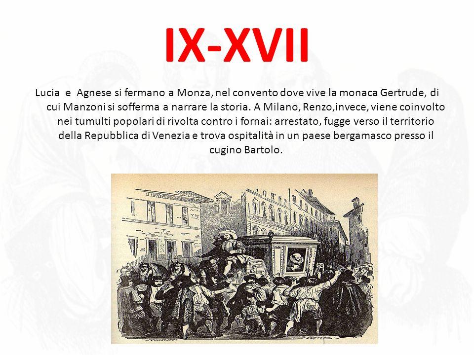 IX-XVII Lucia e Agnese si fermano a Monza, nel convento dove vive la monaca Gertrude, di cui Manzoni si sofferma a narrare la storia. A Milano, Renzo,