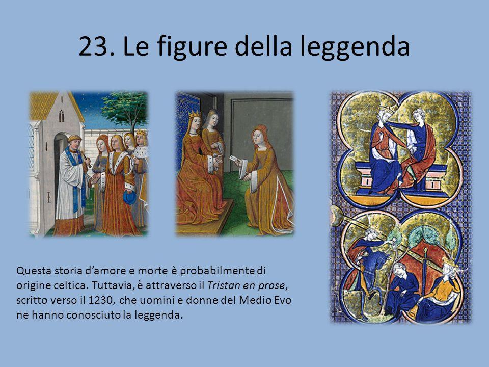 23. Le figure della leggenda Questa storia damore e morte è probabilmente di origine celtica. Tuttavia, è attraverso il Tristan en prose, scritto vers