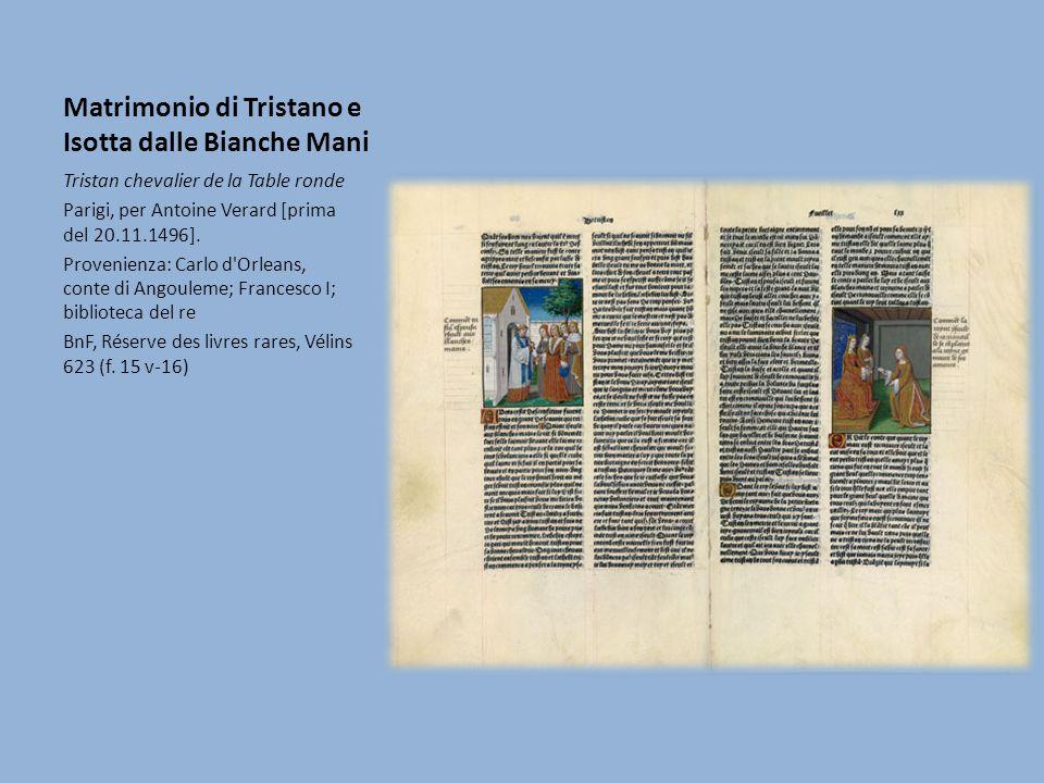Matrimonio di Tristano e Isotta dalle Bianche Mani Tristan chevalier de la Table ronde Parigi, per Antoine Verard [prima del 20.11.1496]. Provenienza: