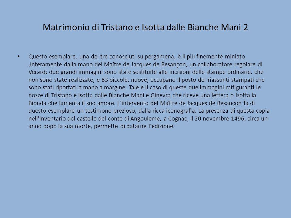Matrimonio di Tristano e Isotta dalle Bianche Mani 2 Questo esemplare, una dei tre conosciuti su pergamena, è il più finemente miniato,interamente dal