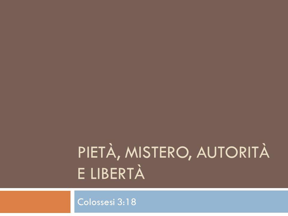 PIETÀ, MISTERO, AUTORITÀ E LIBERTÀ Colossesi 3:18