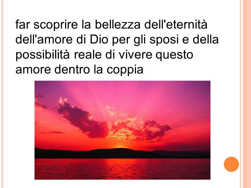 far scoprire la bellezza dell'eternità dell'amore di Dio per gli sposi e della possibilità reale di vivere questo amore dentro la coppia