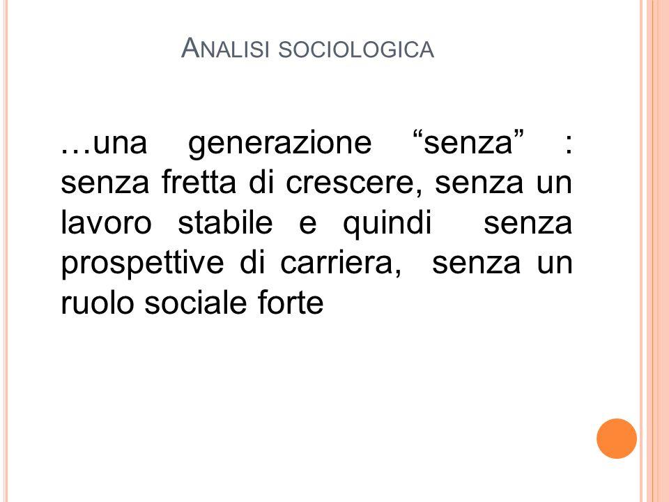 A NALISI SOCIOLOGICA …una generazione senza : senza fretta di crescere, senza un lavoro stabile e quindi senza prospettive di carriera, senza un ruolo