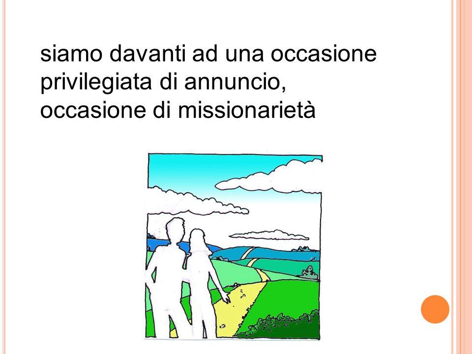 siamo davanti ad una occasione privilegiata di annuncio, occasione di missionarietà