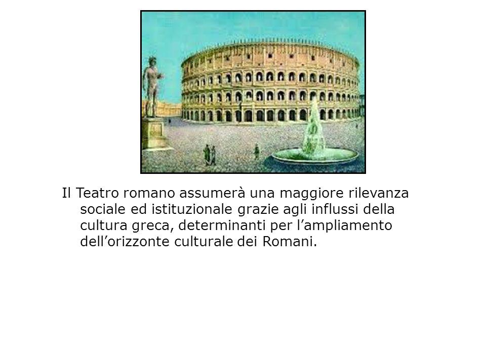 Il Teatro romano assumerà una maggiore rilevanza sociale ed istituzionale grazie agli influssi della cultura greca, determinanti per lampliamento dell