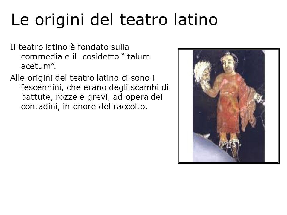 Le origini del teatro latino Il teatro latino è fondato sulla commedia e il cosidetto italum acetum. Alle origini del teatro latino ci sono i fescenni