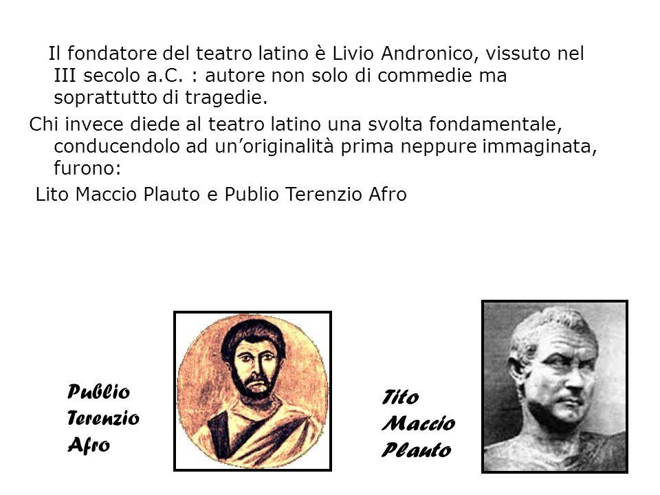 Il fondatore del teatro latino è Livio Andronico, vissuto nel III secolo a.C. : autore non solo di commedie ma soprattutto di tragedie. Chi invece die