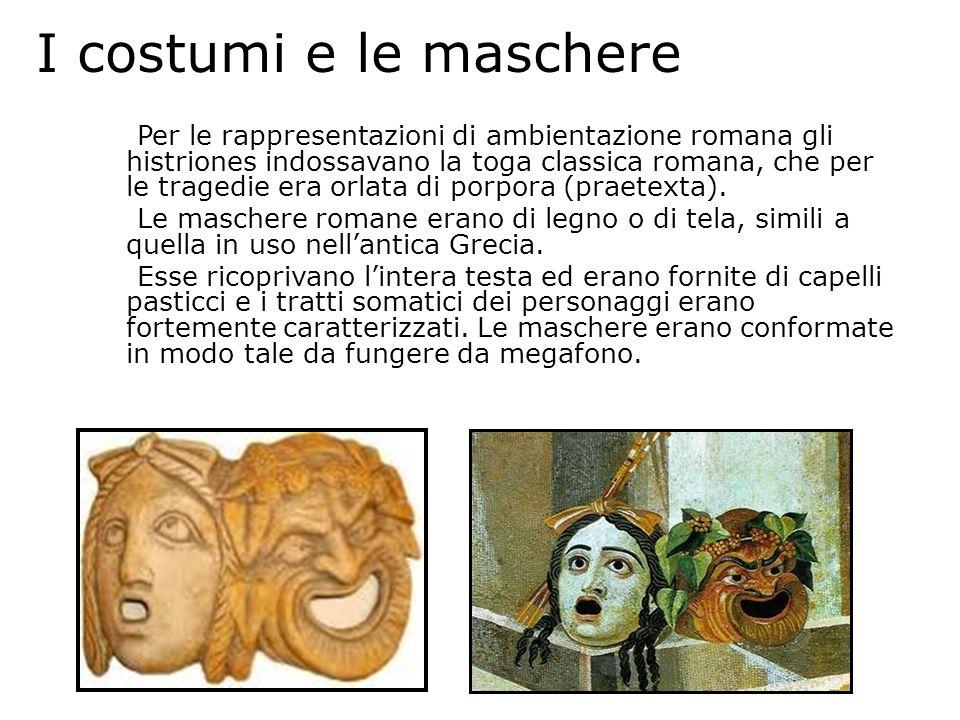I costumi e le maschere Per le rappresentazioni di ambientazione romana gli histriones indossavano la toga classica romana, che per le tragedie era or