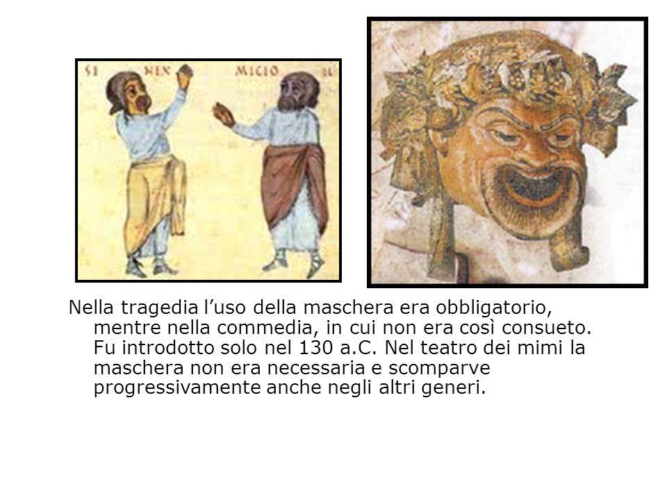 Nella tragedia luso della maschera era obbligatorio, mentre nella commedia, in cui non era così consueto. Fu introdotto solo nel 130 a.C. Nel teatro d