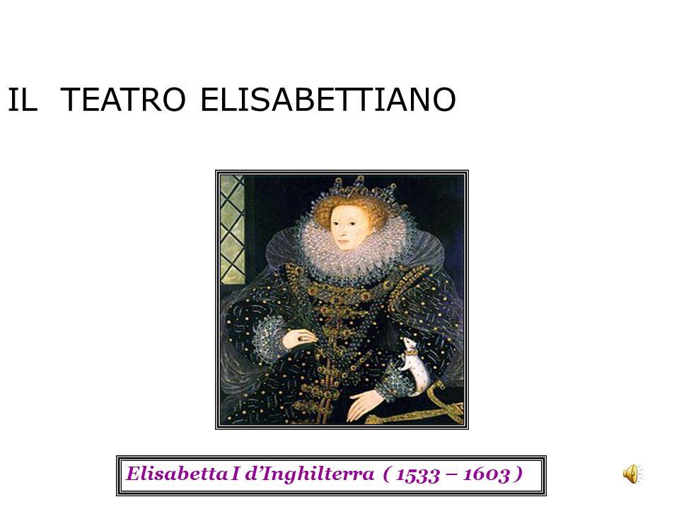 IL TEATRO ELISABETTIANO Elisabetta I dInghilterra ( 1533 – 1603 )