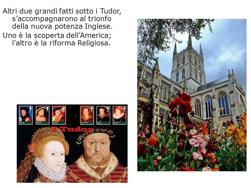 Altri due grandi fatti sotto i Tudor, saccompagnarono al trionfo della nuova potenza Inglese. Uno è la scoperta dellAmerica; laltro è la riforma Relig