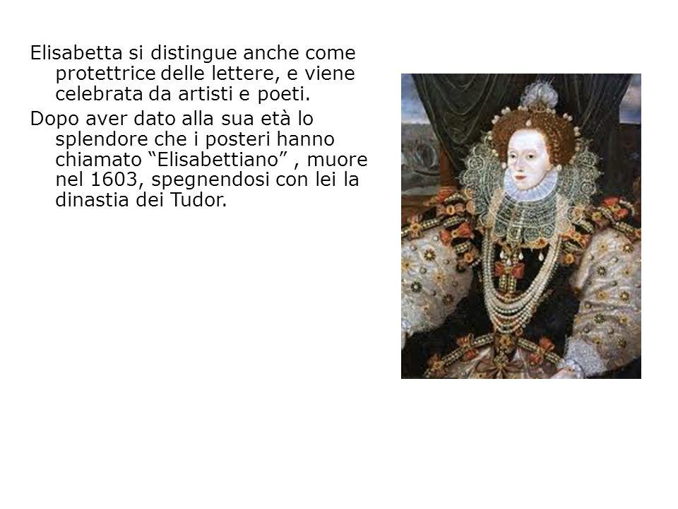Elisabetta si distingue anche come protettrice delle lettere, e viene celebrata da artisti e poeti. Dopo aver dato alla sua età lo splendore che i pos