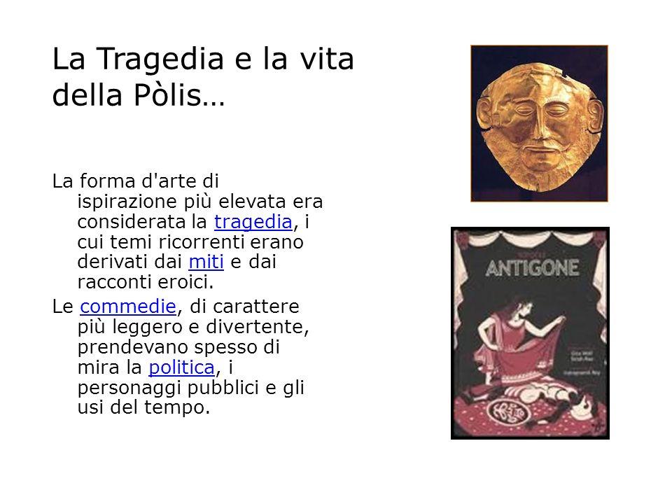 La Tragedia e la vita della Pòlis… La forma d'arte di ispirazione più elevata era considerata la tragedia, i cui temi ricorrenti erano derivati dai mi
