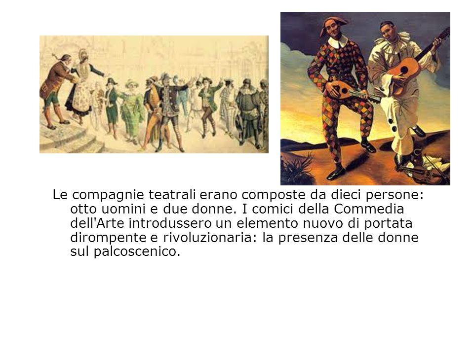 Le compagnie teatrali erano composte da dieci persone: otto uomini e due donne. I comici della Commedia dell'Arte introdussero un elemento nuovo di po
