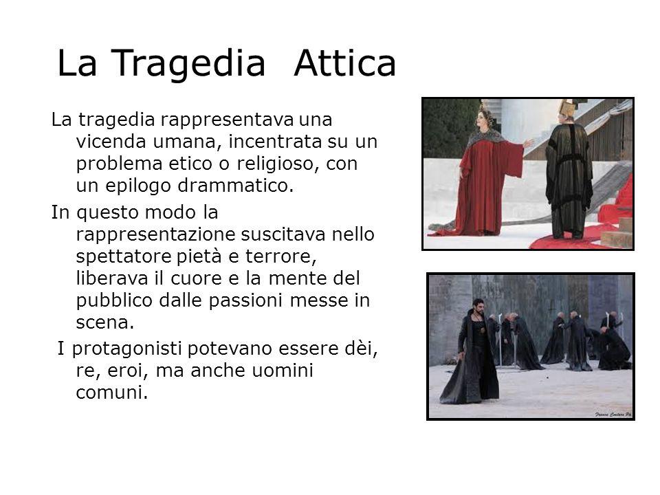 La Tragedia Attica La tragedia rappresentava una vicenda umana, incentrata su un problema etico o religioso, con un epilogo drammatico. In questo modo