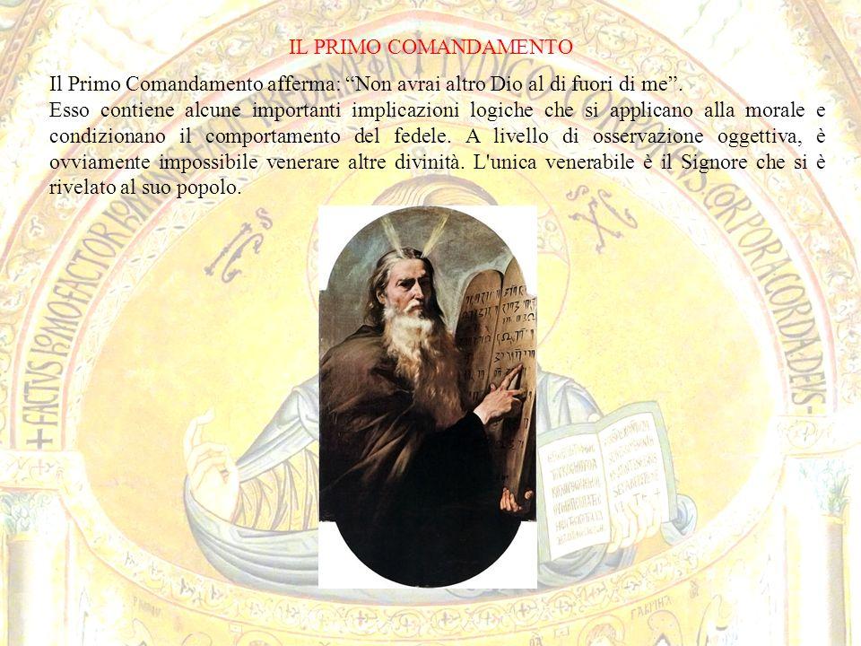 IL PRIMO COMANDAMENTO Il Primo Comandamento afferma: Non avrai altro Dio al di fuori di me. Esso contiene alcune importanti implicazioni logiche che s