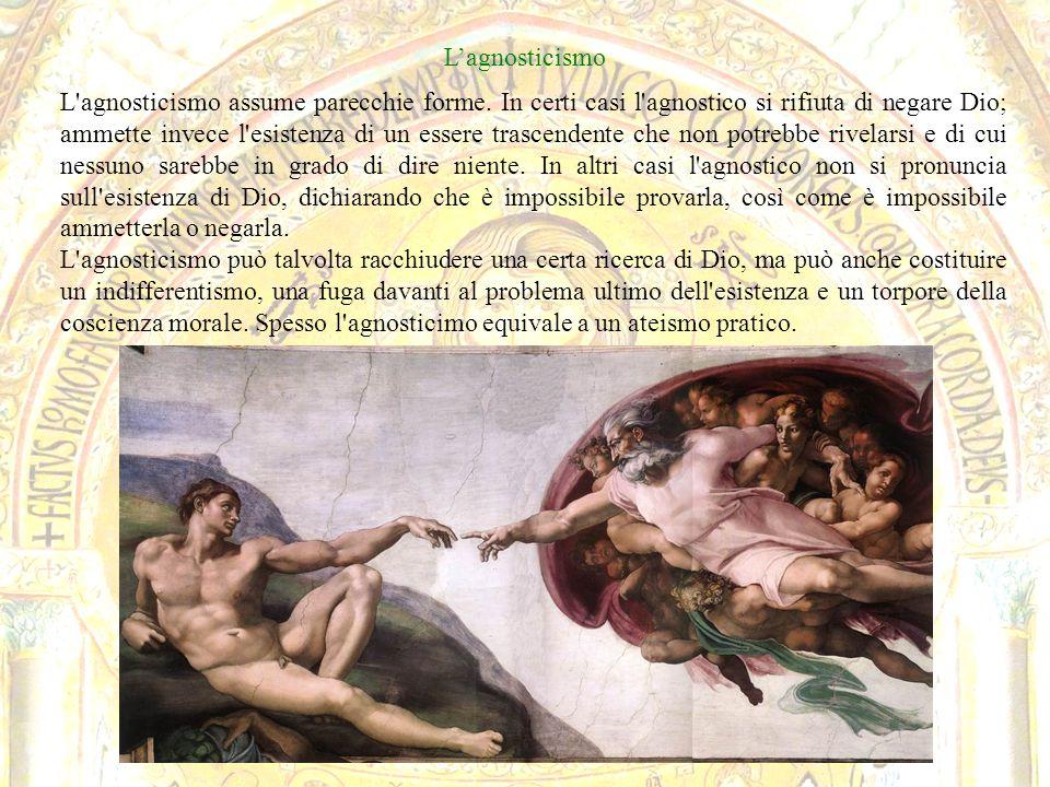 Lagnosticismo L'agnosticismo assume parecchie forme. In certi casi l'agnostico si rifiuta di negare Dio; ammette invece l'esistenza di un essere trasc