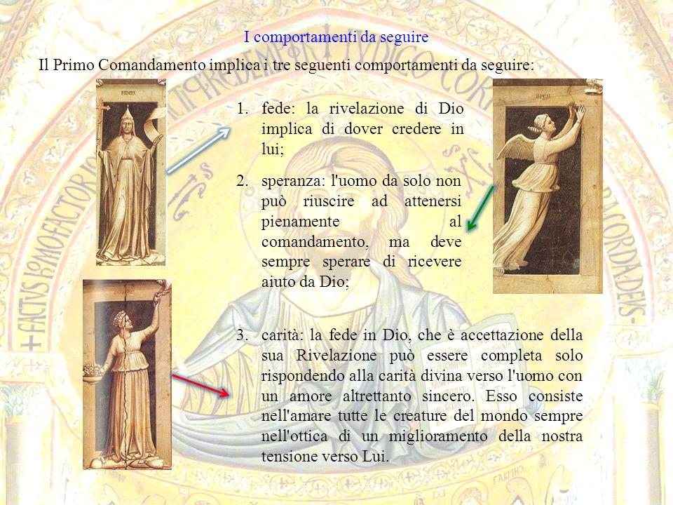 I comportamenti da seguire Il Primo Comandamento implica i tre seguenti comportamenti da seguire: 3.carità: la fede in Dio, che è accettazione della s