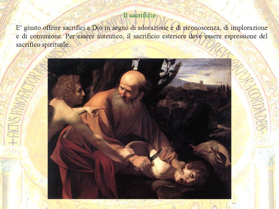 Il sacrificio E' giusto offrire sacrifici a Dio in segno di adorazione e di riconoscenza, di implorazione e di comunione. Per essere autentico, il sac