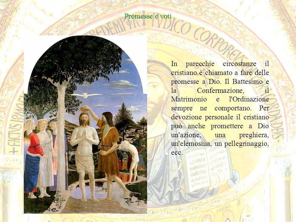 Promesse e voti In parecchie circostanze il cristiano è chiamato a fare delle promesse a Dio. Il Battesimo e la Confermazione, il Matrimonio e l'Ordin