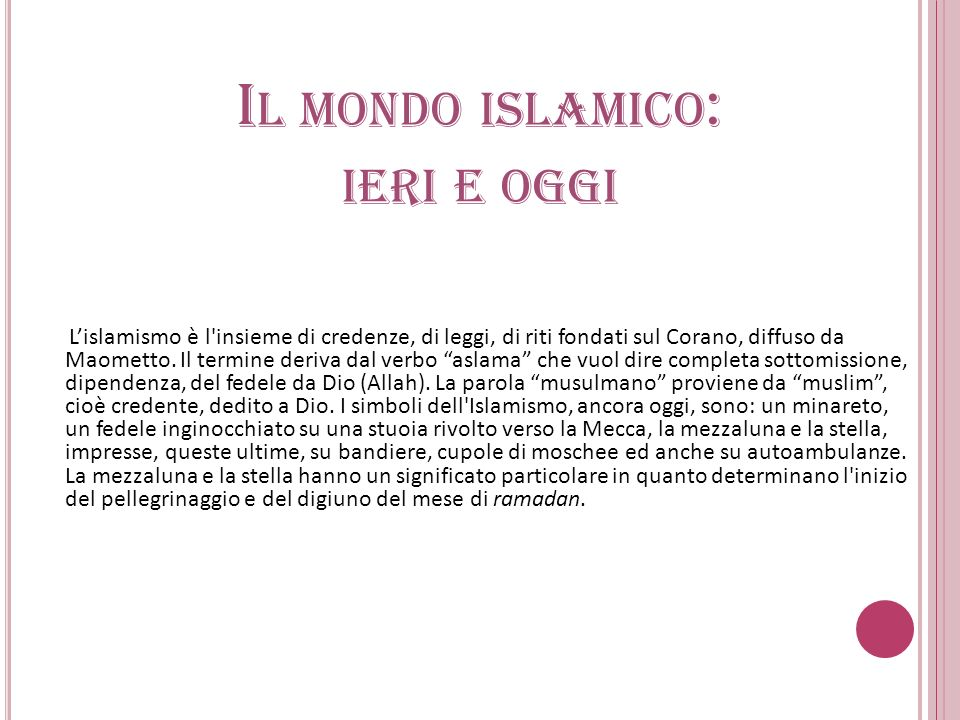 I L MONDO ISLAMICO : IERI E OGGI Lislamismo è l'insieme di credenze, di leggi, di riti fondati sul Corano, diffuso da Maometto. Il termine deriva dal