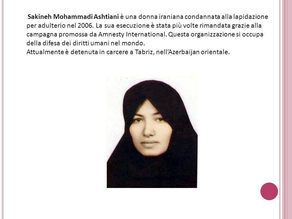 Sakineh Mohammadi Ashtiani è una donna iraniana condannata alla lapidazione per adulterio nel 2006. La sua esecuzione è stata più volte rimandata graz