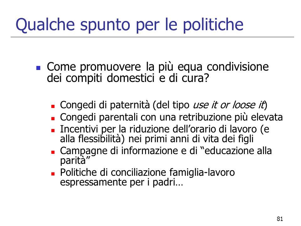 81 Qualche spunto per le politiche Come promuovere la più equa condivisione dei compiti domestici e di cura? Congedi di paternità (del tipo use it or