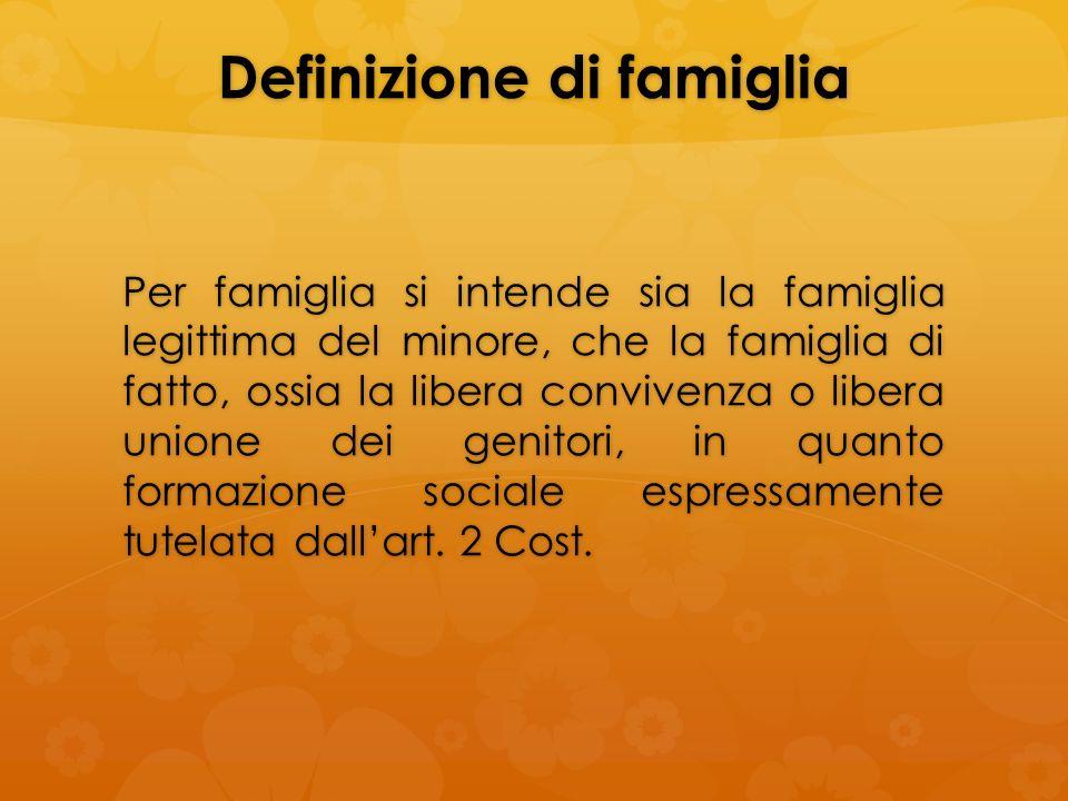 Definizione di famiglia Per famiglia si intende sia la famiglia legittima del minore, che la famiglia di fatto, ossia la libera convivenza o libera un