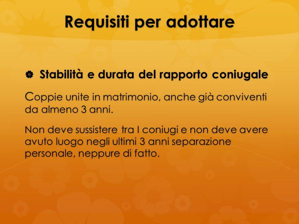 Requisiti per adottare Stabilità e durata del rapporto coniugale Stabilità e durata del rapporto coniugale C oppie unite in matrimonio, anche già conv
