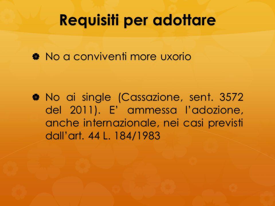 Requisiti per adottare No a conviventi more uxorio No a conviventi more uxorio No ai single (Cassazione, sent. 3572 del 2011). E ammessa ladozione, an