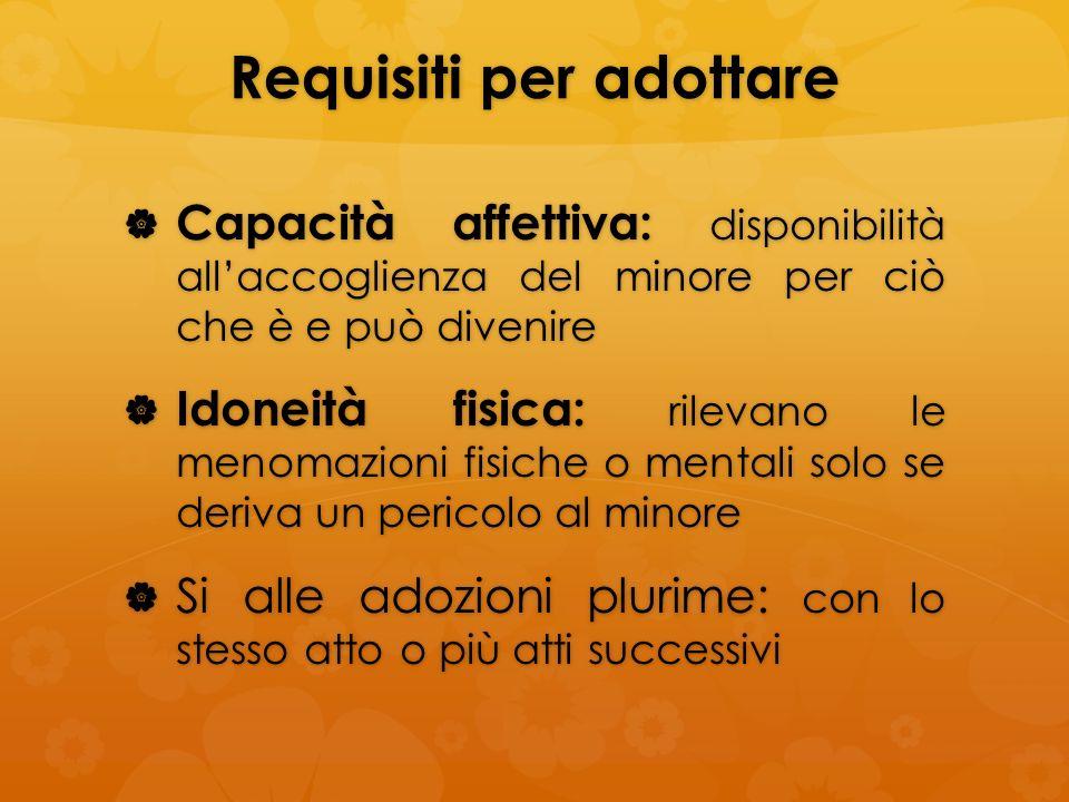 Requisiti per adottare Capacità affettiva: disponibilità allaccoglienza del minore per ciò che è e può divenire Capacità affettiva: disponibilità alla