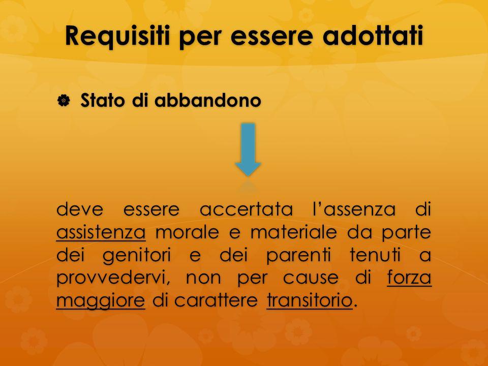 Requisiti per essere adottati Stato di abbandono Stato di abbandono deve essere accertata lassenza di assistenza morale e materiale da parte dei genit