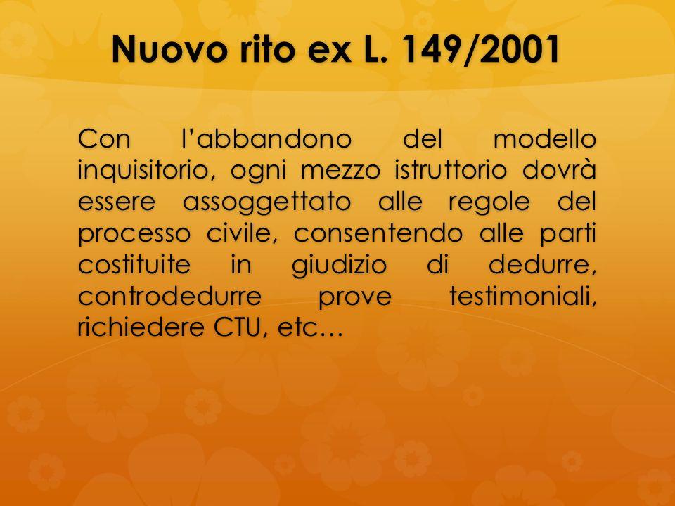 Nuovo rito ex L. 149/2001 Con labbandono del modello inquisitorio, ogni mezzo istruttorio dovrà essere assoggettato alle regole del processo civile, c