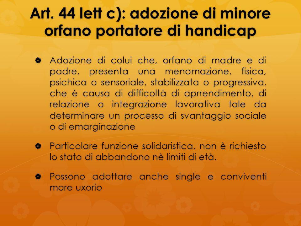 Art. 44 lett c): adozione di minore orfano portatore di handicap Adozione di colui che, orfano di madre e di padre, presenta una menomazione, fisica,