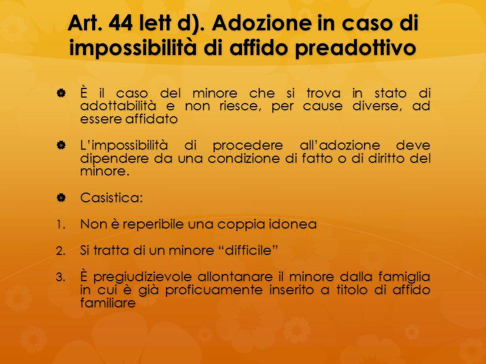 Art. 44 lett d). Adozione in caso di impossibilità di affido preadottivo È il caso del minore che si trova in stato di adottabilità e non riesce, per