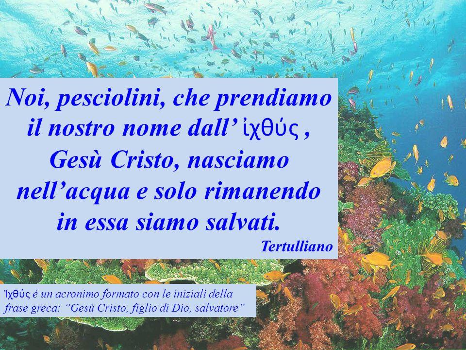 Noi, pesciolini, che prendiamo il nostro nome dall χθύς, Gesù Cristo, nasciamo nellacqua e solo rimanendo in essa siamo salvati. Tertulliano χθύς è un
