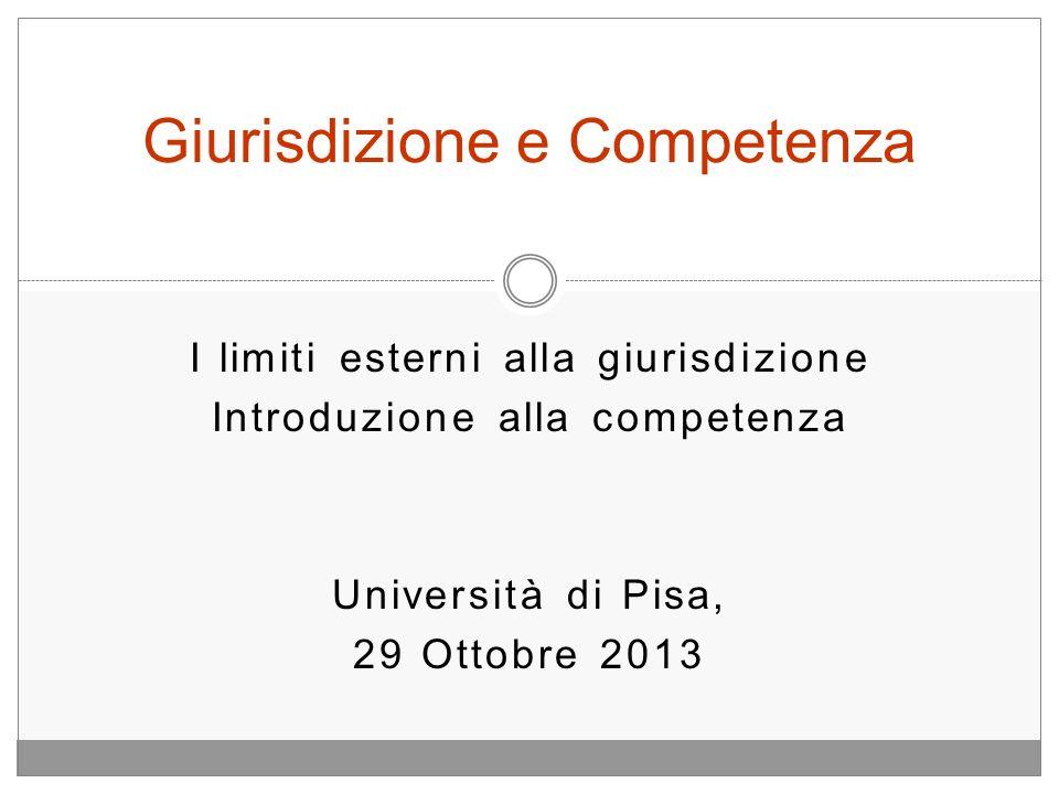 I limiti esterni alla giurisdizione Introduzione alla competenza Università di Pisa, 29 Ottobre 2013 Giurisdizione e Competenza