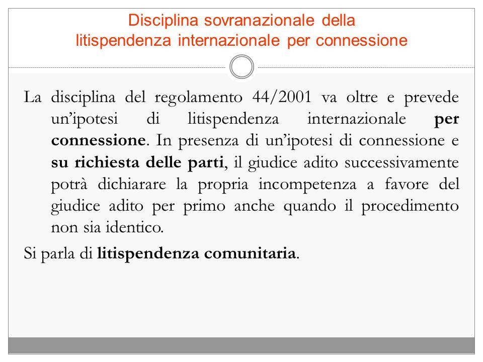 Disciplina sovranazionale della litispendenza internazionale per connessione La disciplina del regolamento 44/2001 va oltre e prevede unipotesi di lit