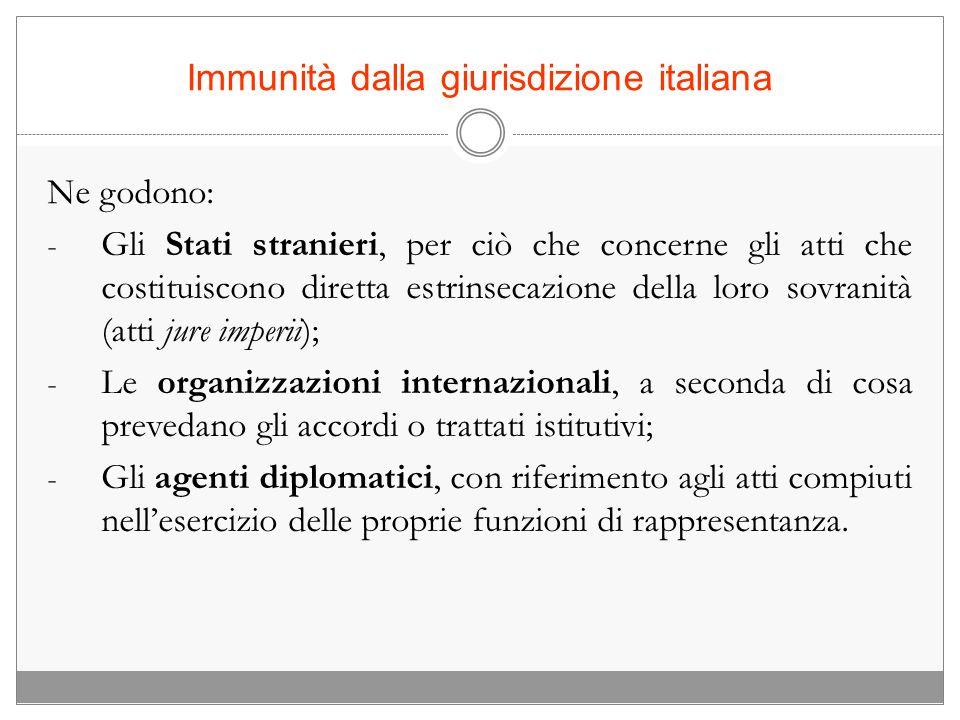 Immunità dalla giurisdizione italiana Ne godono: - Gli Stati stranieri, per ciò che concerne gli atti che costituiscono diretta estrinsecazione della