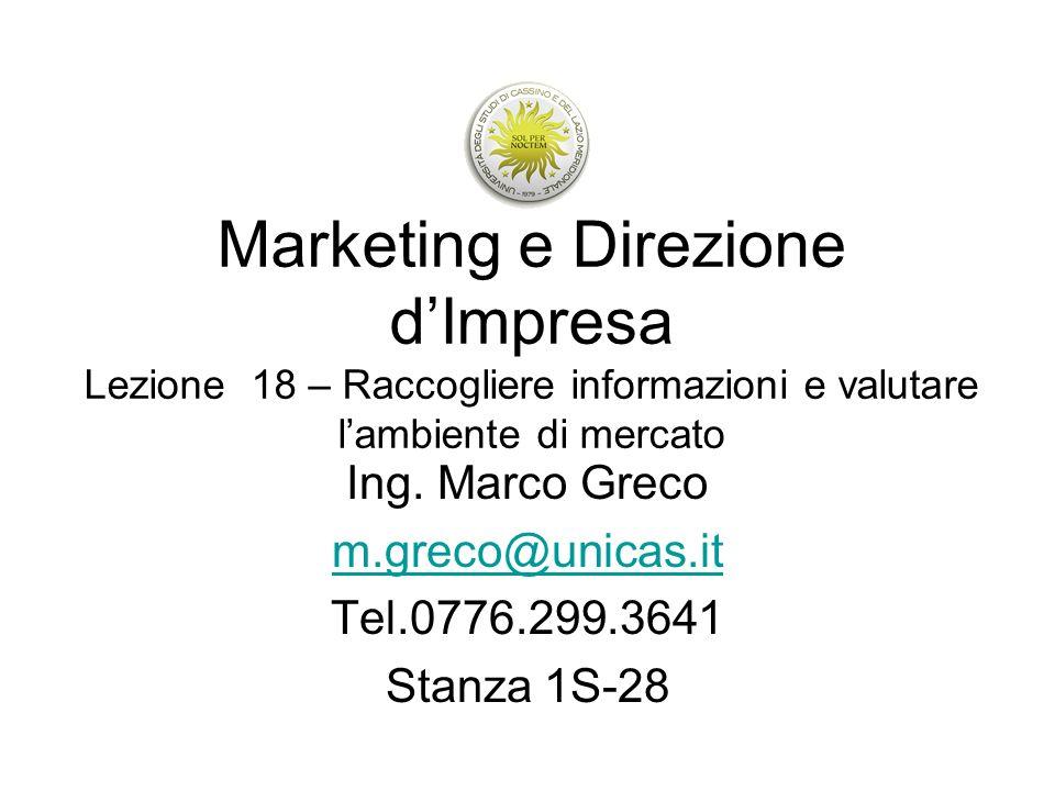 Marketing e Direzione dImpresa Lezione 18 – Raccogliere informazioni e valutare lambiente di mercato Ing. Marco Greco m.greco@unicas.it Tel.0776.299.3